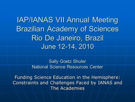 IAP/IANAS VII Annual Meeting Brazilian Academy of Sciences Rio De Janeiro, Brazil June 12-14, 2010 Sally Goetz Shuler National Science Resources Center.