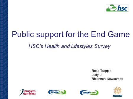 Public support for the End Game HSC's Health and Lifestyles Survey Rose Trappitt Judy Li Rhiannon Newcombe.