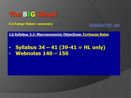 1 The BIG ideas! Exchange Rates: summary I.b Syllabus 3.2: Macroeconomic Objectives: Exchange Rates Syllabus 34 – 41 (39-41 = HL only) Webnotes 140 – 150.