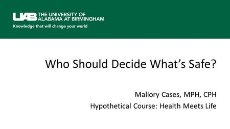 Who Should Decide What's Safe? Mallory Cases, MPH, CPH Hypothetical Course: Health Meets Life.
