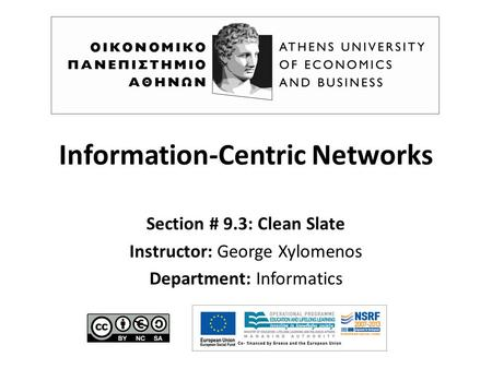 Information-Centric Networks Section # 9.3: Clean Slate Instructor: George Xylomenos Department: Informatics.