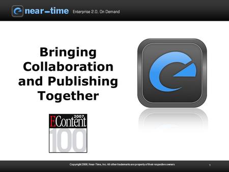 Copyright 2008, Near-Time, Inc. All other trademarks are property of their respective owners 1 Bringing Collaboration and Publishing Together.