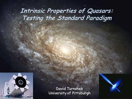 Intrinsic Properties of Quasars: Testing the Standard Paradigm David Turnshek University of Pittsburgh.