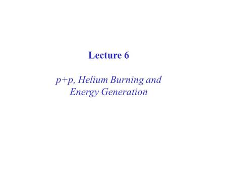 Lecture 6 p+p, Helium Burning and Energy Generation.