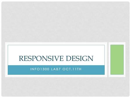 INFO1300 LAB7 OCT.11TH RESPONSIVE DESIGN. WHAT IS RESPONSIVE WEB DESIGN A mix of flexible grids and layouts, images and an intelligent use of CSS media.