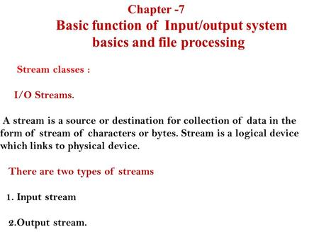 Chapter -7 Basic function of Input/output system basics and file processing Stream classes : I/O Streams. A stream is a source or destination for collection.