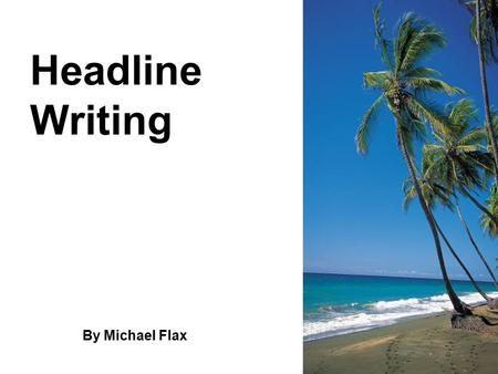 Headline Writing By Michael Flax. Headlines Tell and Sell a Story A savvy editor once gave a writer this advice: If you have 10 days to create a story,