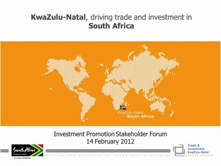 KwaZulu-Natal, driving trade and investment in South Africa Investment Promotion Stakeholder Forum 14 February 2012.