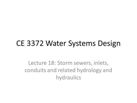 CE 3372 Water Systems Design Lecture 18: Storm sewers, inlets, conduits and related hydrology and hydraulics.