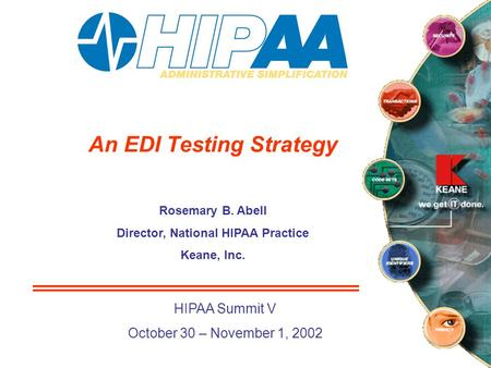 An EDI Testing Strategy Rosemary B. Abell Director, National HIPAA Practice Keane, Inc. HIPAA Summit V October 30 – November 1, 2002.