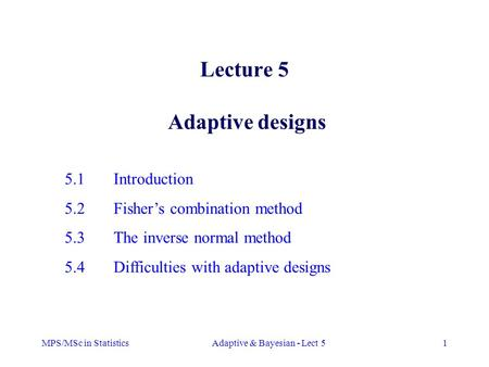 MPS/MSc in StatisticsAdaptive & Bayesian - Lect 51 Lecture 5 Adaptive designs 5.1Introduction 5.2Fisher's combination method 5.3The inverse normal method.