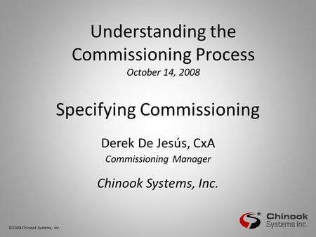 Specifying Commissioning Derek De Jesús, CxA Commissioning Manager Chinook Systems, Inc. Understanding the Commissioning Process October 14, 2008 ©2008.