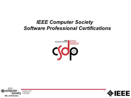 Version 6.3, 7/25/2007 1 IEEE Computer Society Software Professional Certifications.