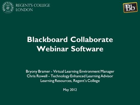 Blackboard Collaborate Webinar Software Bryony Bramer - Virtual Learning Environment Manager Chris Rowell - Technology Enhanced Learning Advisor Learning.