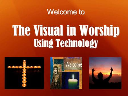 Welcome to The Visual in Worship Using Technology.