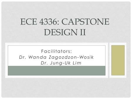 Facilitators: Dr. Wanda Zagozdzon-Wosik Dr. Dr. Jung-Uk Lim ECE 4336: CAPSTONE DESIGN II.