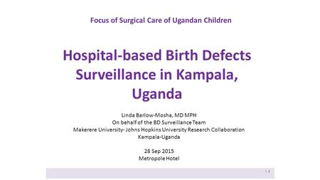 Focus of Surgical Care of Ugandan Children Hospital-based Birth Defects Surveillance in Kampala, Uganda | 1 Linda Barlow-Mosha, MD MPH On behalf of the.