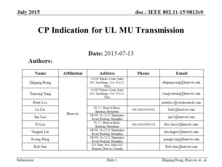 Submission doc.: IEEE 802.11-15/0813r0 July 2015 CP Indication for UL MU Transmission Date: 2015-07-13 Slide 1Zhigang Rong, Huawei, et., al. Authors: NameAffiliationAddressPhoneEmail.