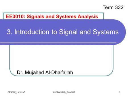 EE3010_Lecture3 Al-Dhaifallah_Term332 1 3. Introduction to Signal and Systems Dr. Mujahed Al-Dhaifallah EE3010: Signals and Systems Analysis Term 332.