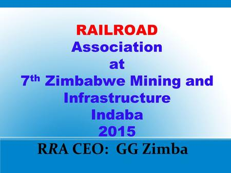 RAILROAD Association at 7 th Zimbabwe Mining and Infrastructure Indaba 2015 RRA CEO: GG Zimba.