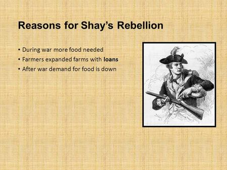 Reasons for Shay's Rebellion During war more food needed Farmers expanded farms with loans After war demand for food is down.