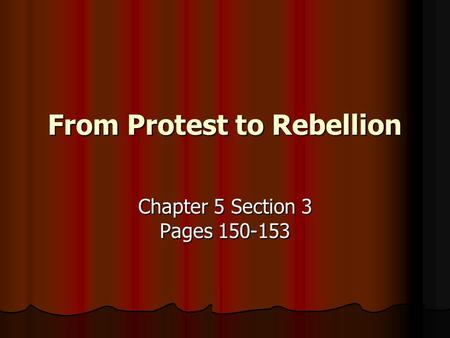 From Protest to Rebellion Chapter 5 Section 3 Pages 150-153.