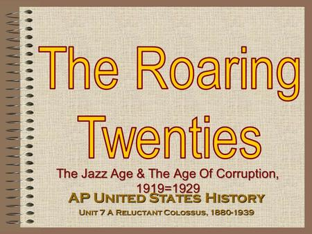 The Jazz Age & The Age Of Corruption, 1919=1929 AP United States History Unit 7 A Reluctant Colossus, 1880-1939.