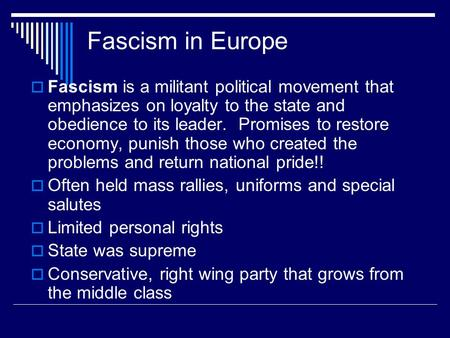 Fascism in Europe  Fascism is a militant political movement that emphasizes on loyalty to the state and obedience to its leader. Promises to restore economy,
