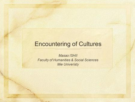 Encountering of Cultures Masao ISHII Faculty of Humanities & Social Sciences Mie Univeristy.