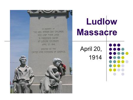 Ludlow Massacre April 20, 1914. United Mine Workers of America (UMWA) Organized 14-month coal strike in Southern Colorado Ludlow – 12 miles north of Trinidad,