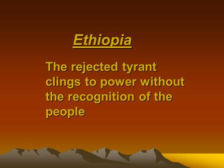 Ethiopia The rejected tyrant clingsto power without the recognition of the people The rejected tyrant clings to power without the recognition of the people.