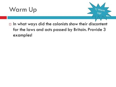 Warm Up  In what ways did the colonists show their discontent for the laws and acts passed by Britain. Provide 3 examples! 1) Warm Up!