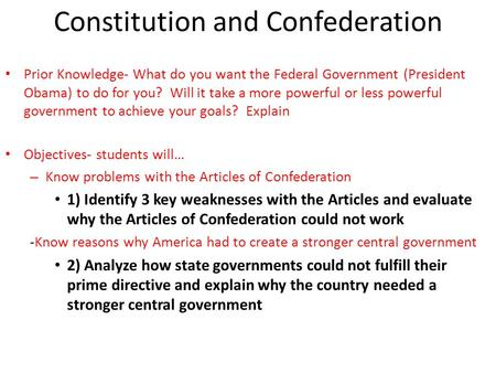 Constitution and Confederation Prior Knowledge- What do you want the Federal Government (President Obama) to do for you? Will it take a more powerful or.