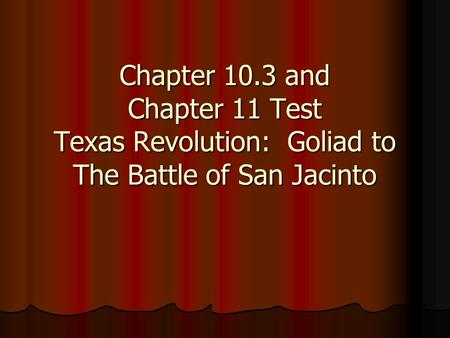 Chapter 10.3 and Chapter 11 Test Texas Revolution: Goliad to The Battle of San Jacinto.