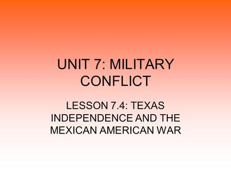 UNIT 7: MILITARY CONFLICT LESSON 7.4: TEXAS INDEPENDENCE AND THE MEXICAN AMERICAN WAR.
