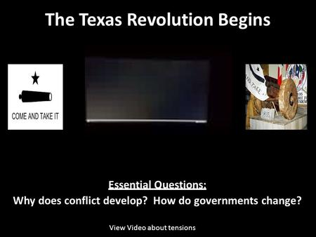 The Texas Revolution Begins Essential Questions: Why does conflict develop? How do governments change? View Video about tensions.