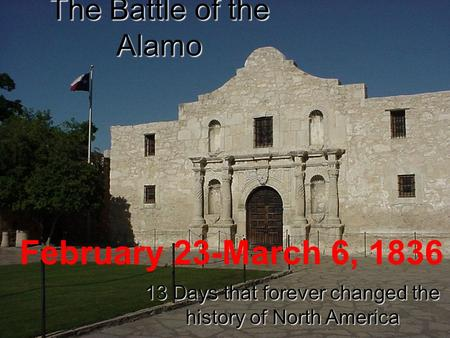 The Battle of the Alamo 13 Days that forever changed the history of North America February 23-March 6, 1836.