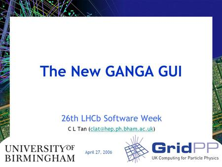 April 27, 2006 The New GANGA GUI 26th LHCb Software Week C L Tan
