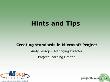 Hints and Tips Creating standards in Microsoft Project Andy Jessop – Managing Director Project Learning Limited.