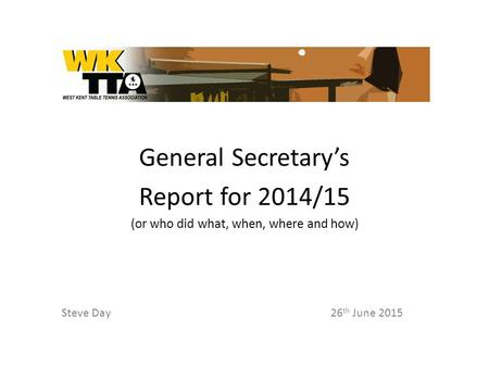 General Secretary's Report for 2014/15 (or who did what, when, where and how) Steve Day26 th June 2015.