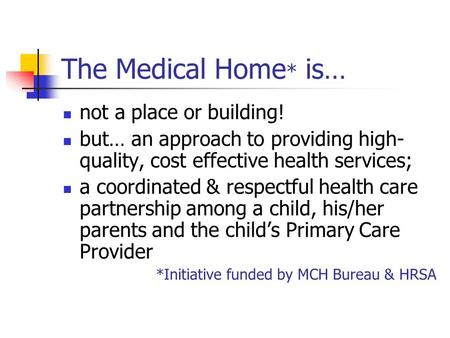 The Medical Home * is… not a place or building! but… an approach to providing high- quality, cost effective health services; a coordinated & respectful.