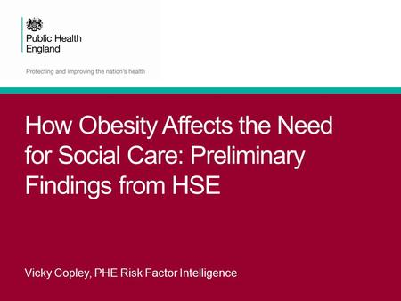 How Obesity Affects the Need for Social Care: Preliminary Findings from HSE Vicky Copley, PHE Risk Factor Intelligence.