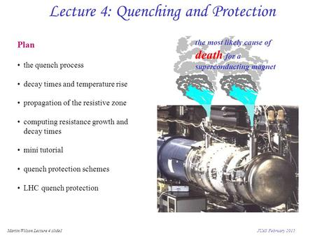 Martin Wilson Lecture 4 slide1 JUAS February 2015 Lecture 4: Quenching and Protection Plan the quench process decay times and temperature rise propagation.