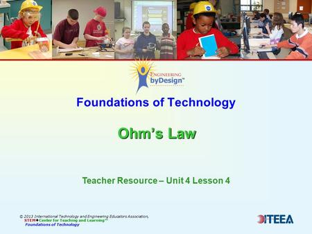 Ohm's Law Foundations of Technology Ohm's Law © 2013 International Technology and Engineering Educators Association, STEM  Center for Teaching and Learning™