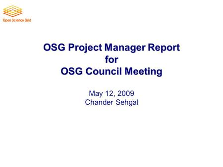 OSG Project Manager Report for OSG Council Meeting OSG Project Manager Report for OSG Council Meeting May 12, 2009 Chander Sehgal.