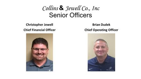 Collins & Jewell Co., Inc Senior Officers Christopher Jewell Chief Financial Officer Brian Dudek Chief Operating Officer.