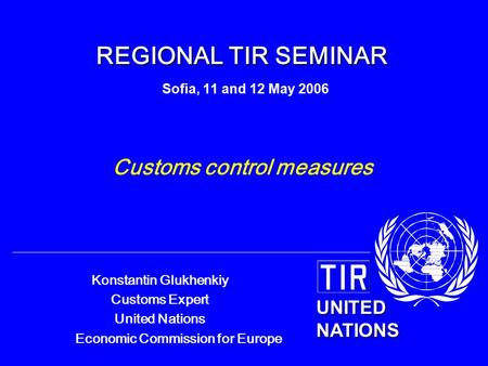 UNITED NATIONS Konstantin Glukhenkiy Customs Expert United Nations Economic Commission for Europe REGIONAL TIR SEMINAR REGIONAL TIR SEMINAR Sofia, 11 and.