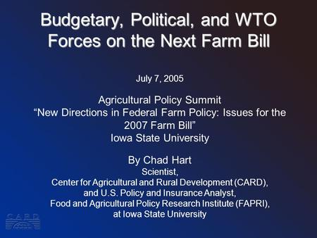 "Budgetary, Political, and WTO Forces on the Next Farm Bill July 7, 2005 Agricultural Policy Summit ""New Directions in Federal Farm Policy: Issues for the."