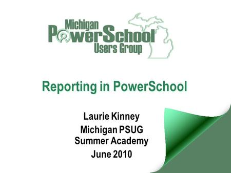 Reporting in PowerSchool Laurie Kinney Michigan PSUG Summer Academy June 2010.