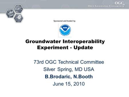 1 Booth et al. OGC GW IE AGU09 ® 73rd OGC Technical Committee Silver Spring, MD USA B.Brodaric, N.Booth June 15, 2010 Sponsored and hosted by Groundwater.